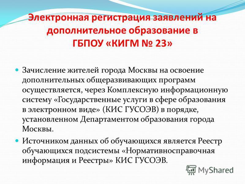 Электронная регистрация заявлений на дополнительное образование в ГБПОУ «КИГМ 23» Зачисление жителей города Москвы на освоение дополнительных общеразвивающих программ осуществляется, через Комплексную информационную систему «Государственные услуги в