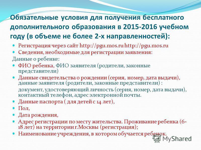 Обязательные условия для получения бесплатного дополнительного образования в 2015-2016 учебном году (в объеме не более 2-х направленностей): Регистрация через сайт http://pgu.mos.ru http://pgu.mos.ru Сведения, необходимые для регистрации заявления: Д