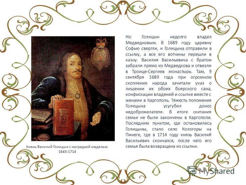 Но Голицын недолго владел Медведковым. В 1689 году царевну Софью свергли, и Голицына отправили в ссылку, а все его вотчины перешли в казну. Василия Васильевича с братом забрали прямо из Медведкова и отвезли в Троице-Сергиев монастырь. Там, 9 сентября