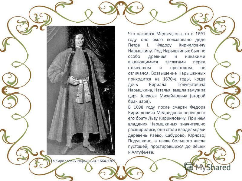 Что касается Медведкова, то в 1691 году оно было пожаловано дяде Петра I, Федору Кирилловичу Нарышкину. Род Нарышкиных был не особо древним и никакими выдающимися заслугами перед отечеством и престолом не отличался. Возвышение Нарышкиных приходится н