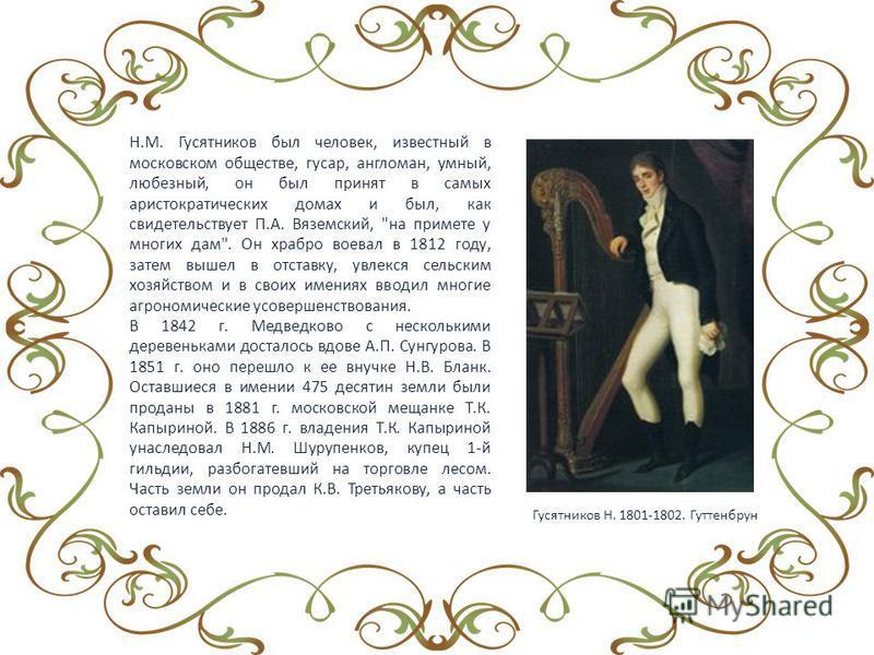 Н.М. Гусятников был человек, известный в московском обществе, гусар, англоман, умный, любезный, он был принят в самых аристократических домах и был, как свидетельствует П.А. Вяземский,
