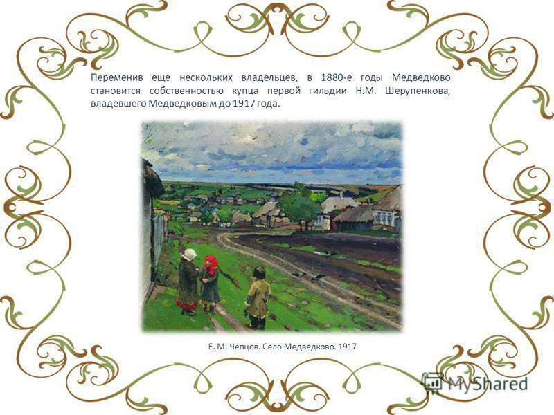 Переменив еще нескольких владельцев, в 1880-е годы Медведково становится собственностью купца первой гильдии Н.М. Шерупенкова, владевшего Медведковым до 1917 года. Е. М. Чепцов. Село Медведково. 1917