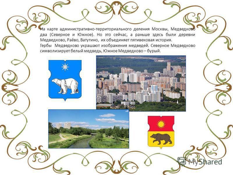 На карте административно-территориального деления Москвы, Медведково два (Северное и Южное). Но это сейчас, а раньше здесь были деревни Медведково, Раёво, Ватутино, их объединяет пятивековая история. Гербы Медведково украшают изображения медведей. Се