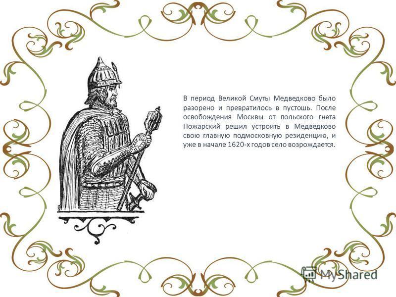 В период Великой Смуты Медведково было разорено и превратилось в пустошь. После освобождения Москвы от польского гнета Пожарский решил устроить в Медведково свою главную подмосковную резиденцию, и уже в начале 1620-х годов село возрождается.