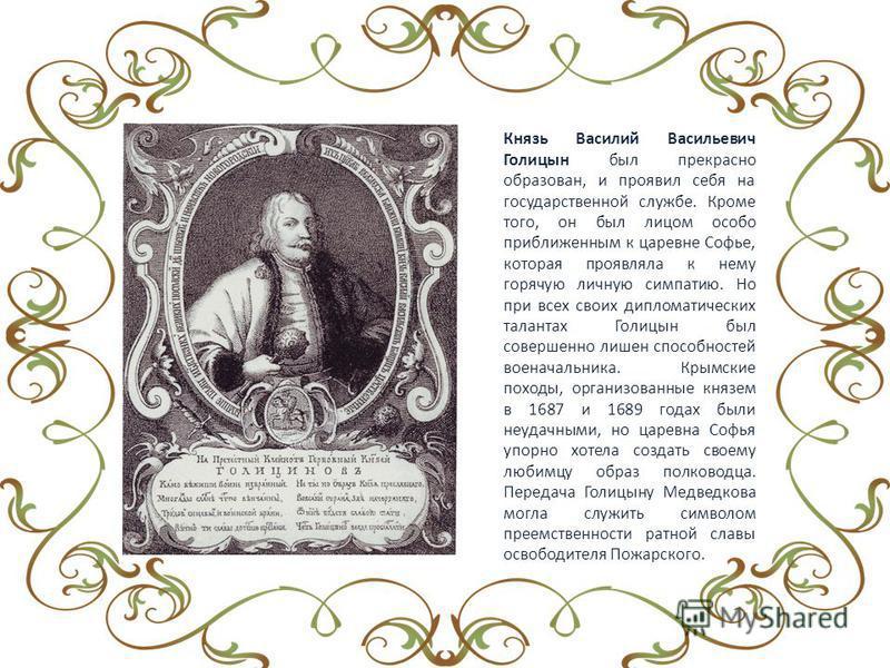 Князь Василий Васильевич Голицын был прекрасно образован, и проявил себя на государственной службе. Кроме того, он был лицом особо приближенным к царевне Софье, которая проявляла к нему горячую личную симпатию. Но при всех своих дипломатических талан