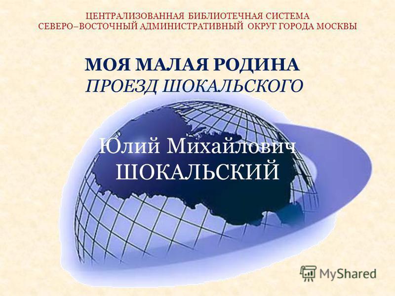 Юлий Михайлович ШОКАЛЬСКИЙ МОЯ МАЛАЯ РОДИНА ПРОЕЗД ШОКАЛЬСКОГО ЦЕНТРАЛИЗОВАННАЯ БИБЛИОТЕЧНАЯ СИСТЕМА СЕВЕРО–ВОСТОЧНЫЙ АДМИНИСТРАТИВНЫЙ ОКРУГ ГОРОДА МОСКВЫ
