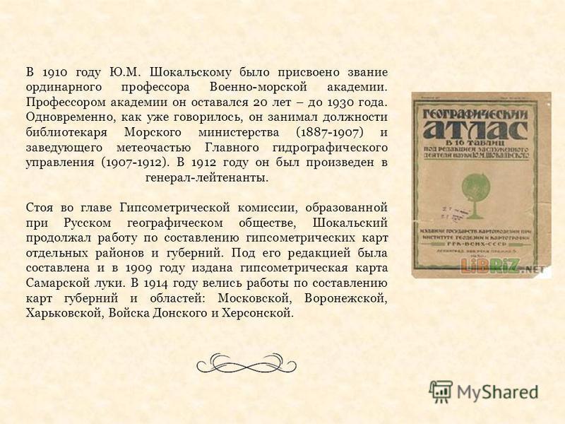 В 1910 году Ю.М. Шокальскому было присвоено звание ординарного профессора Военно-морской академии. Профессором академии он оставался 20 лет – до 1930 года. Одновременно, как уже говорилось, он занимал должности библиотекаря Морского министерства (188