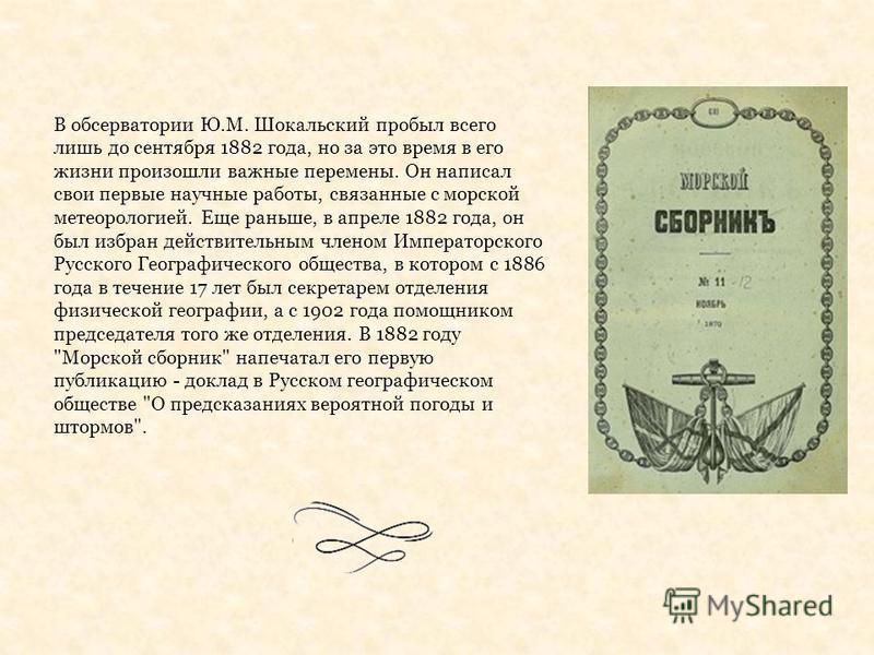 В обсерватории Ю.М. Шокальский пробыл всего лишь до сентября 1882 года, но за это время в его жизни произошли важные перемены. Он написал свои первые научные работы, связанные с морской метеорологией. Еще раньше, в апреле 1882 года, он был избран дей