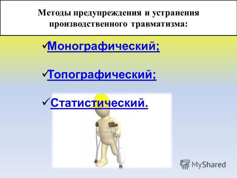 Методы предупреждения и устранения производственного травматизма: Монографический; Топографический; Статистический.