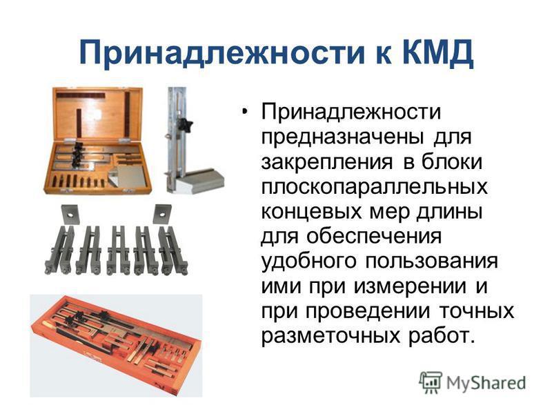 Принадлежности к КМД Принадлежности предназначены для закрепления в блоки плоскопараллельных концовых мер длины для обеспечения удобного пользования ими при измерении и при проведении точных разметочных работ.