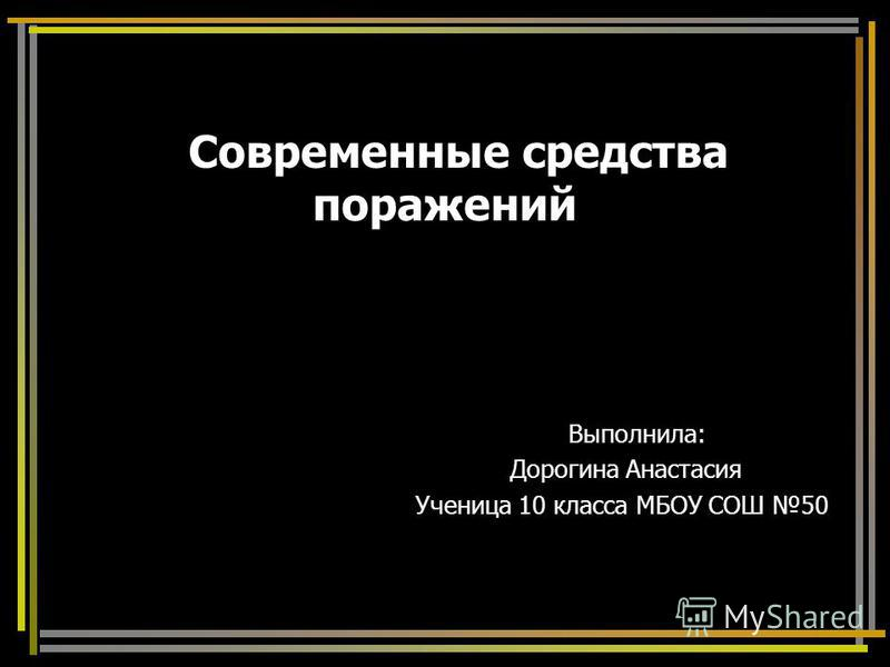 Современные средства поражений Выполнила: Дорогина Анастасия Ученица 10 класса МБОУ СОШ 50