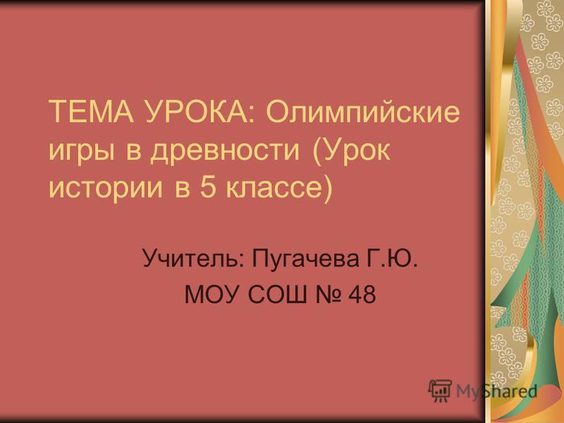 ТЕМА УРОКА: Олимпийские игры в древности (Урок истории в 5 классе) Учитель: Пугачева Г.Ю. МОУ СОШ 48