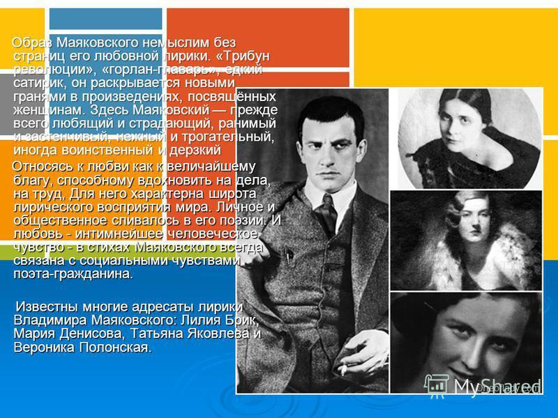 Образ Маяковского немыслим без страниц его любовной лирики. «Трибун революции», «горлан-главарь», едкий сатирик, он раскрывается новыми гранями в произведениях, посвящённых женщинам. Здесь Маяковский прежде всего любящий и страдающий, ранимый и засте