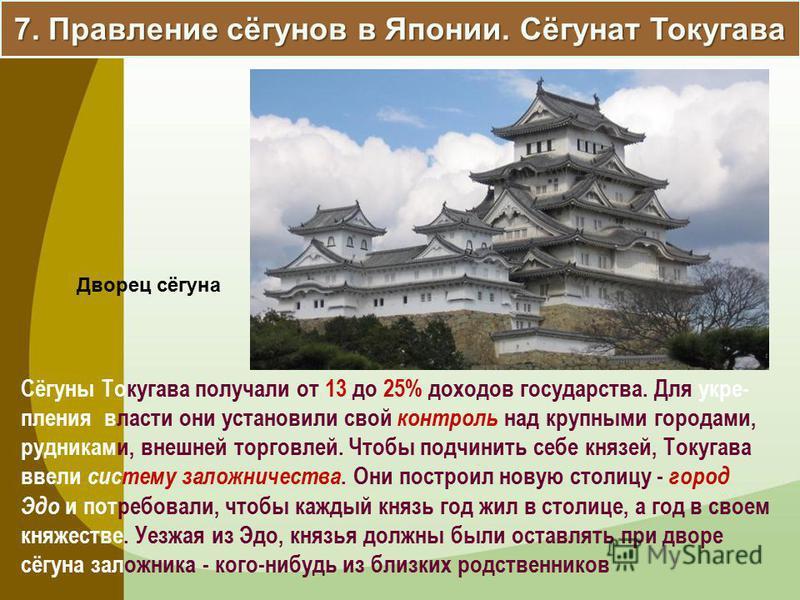 7. Правление сёгунов в Японии. Сёгунат Токугава Сёгуны Токугава получали от 13 до 25% доходов государства. Для укрепления власти они установили свой контроль над крупными городами, рудниками, внешней торговлей. Чтобы подчинить себе князей, Токугава в