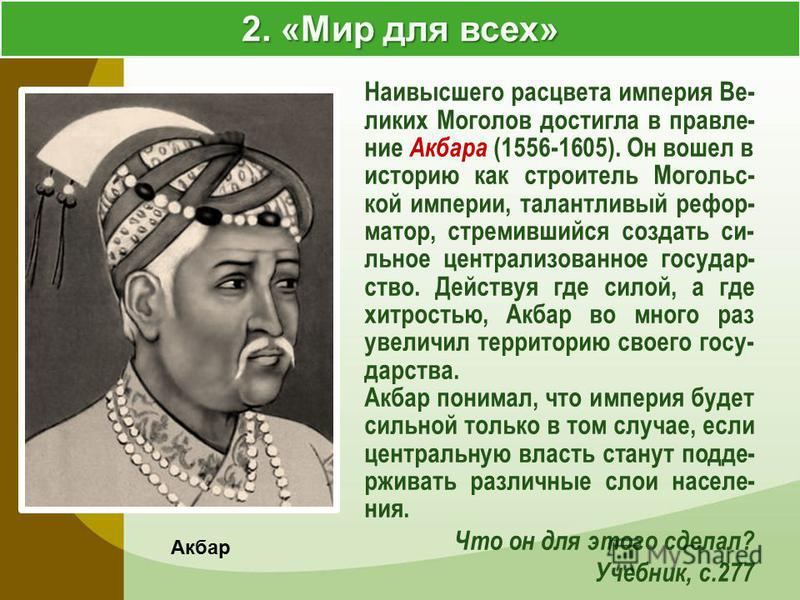 2. «Мир для всех» Акбар Наивысшего расцвета империя Ве- ликих Моголов достигла в правление Акбара (1556-1605). Он вошел в историю как строитель Могольс- кой империи, талантливый реформатор, стремившийся создать сильное централизованное государство. Д
