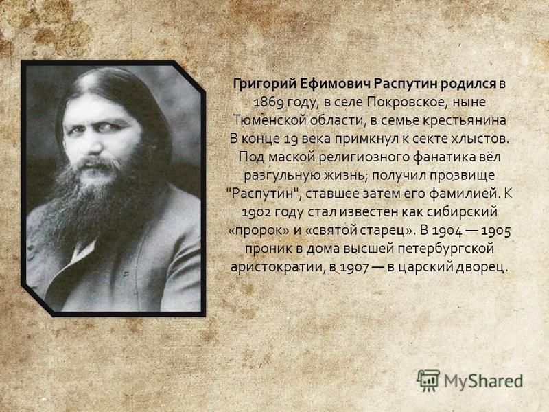 Григорий Ефимович Распутин родился в 1869 году, в селе Покровское, ныне Тюменской области, в семье крестьянина В конце 19 века примкнул к секте хлыстов. Под маской религиозного фанатика вёл разгульную жизнь ; получил прозвище