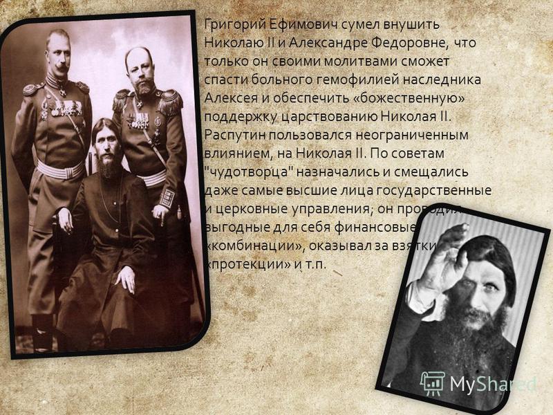 Григорий Ефимович сумел внушить Николаю II и Александре Федоровне, что только он своими молитвами сможет спасти больного гемофилией наследника Алексея и обеспечить « божественную » поддержку царствованию Николая II. Распутин пользовался неограниченны
