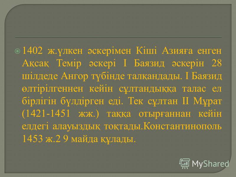 1402 ж.үлкен әскерімен Кіші Азияға енген Ақсақ Темір әскері І Баязид әскерін 28 шілдеде Ангор түбінде талқандады. І Баязид өлтірілгеннен кейін сұлтандыққа талас ел бірлігін бүлдірген еді. Тек сұлтан ІІ Мұрат (1421-1451 жж.) таққа отырғаннан кейін елд