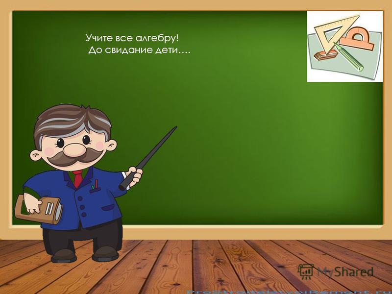 Учите все алгебру! До свидание дети….