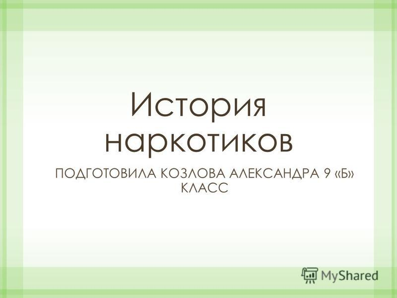 История наркотиков ПОДГОТОВИЛА КОЗЛОВА АЛЕКСАНДРА 9 «Б» КЛАСС