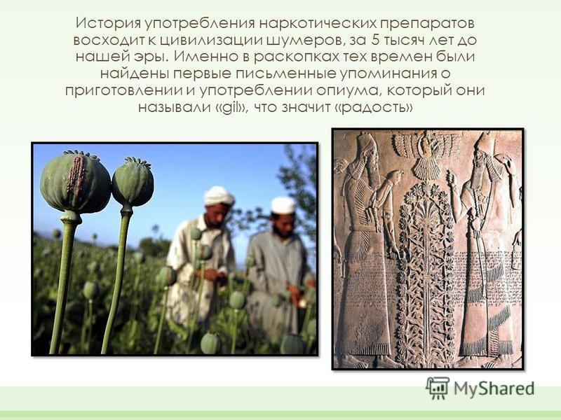 История употребления наркотических препаратов восходит к цивилизации шумеров, за 5 тысяч лет до нашей эры. Именно в раскопках тех времен были найдены первые письменные упоминания о приготовлении и употреблении опиума, который они называли «gil», что