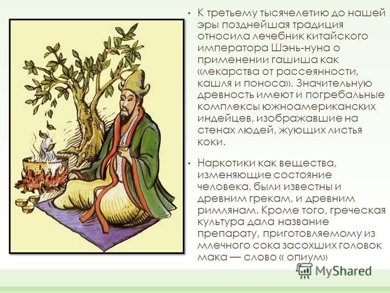 К третьему тысячелетию до нашей эры позднейшая традиция относила лечебник китайского императора Шэнь-нуна о применении гашиша как «лекарства от рассеянности, кашля и поноса». Значительную древность имеют и погребальные комплексы южноамериканских инде