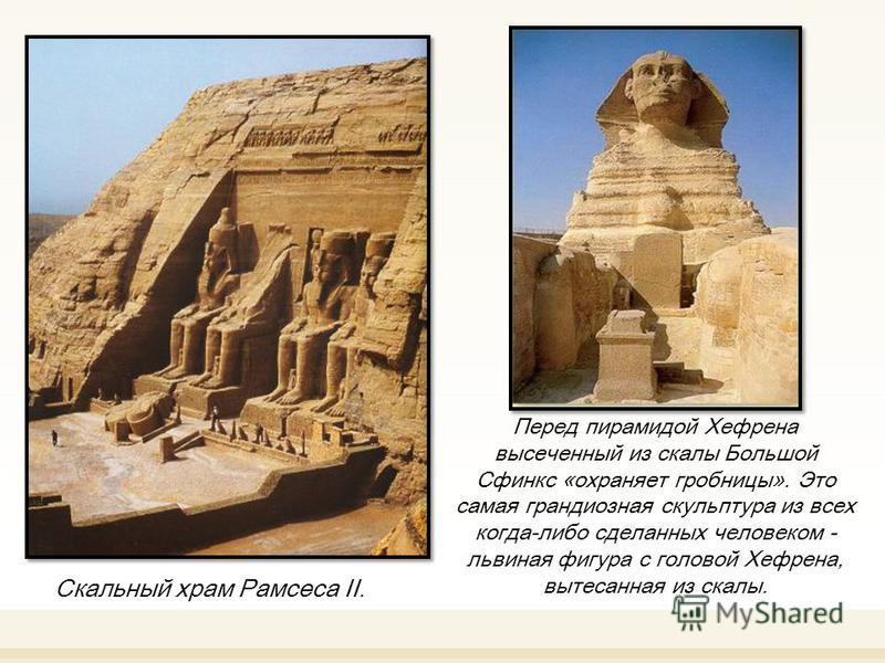 Скальный храм Рамсеса II. Перед пирамидой Хефрена высеченный из скалы Большой Сфинкс «охраняет гробницы». Это самая грандиозная скульптура из всех когда-либо сделанных человеком - львиная фигура с головой Хефрена, вытесанная из скалы.
