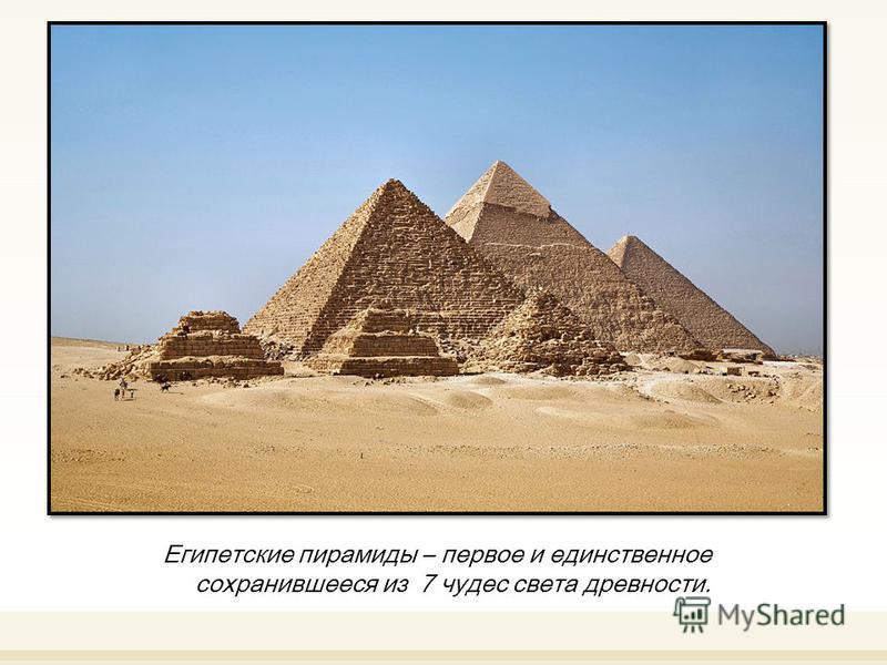Египетские пирамиды – первое и единственное сохранившееся из 7 чудес света древности.