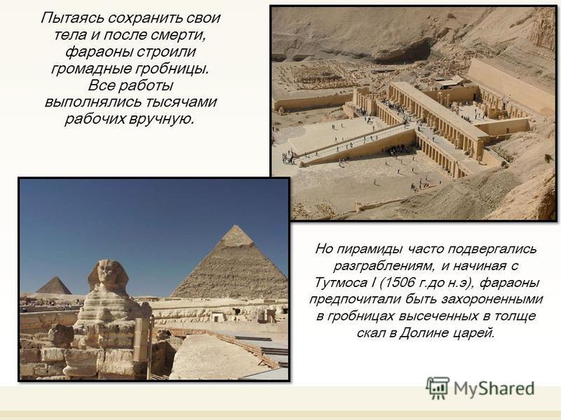 Пытаясь сохранить свои тела и после смерти, фараоны строили громадные гробницы. Все работы выполнялись тысячами рабочих вручную. Но пирамиды часто подвергались разграблениям, и начиная с Тутмоса I (1506 г.до н.э), фараоны предпочитали быть захороненн