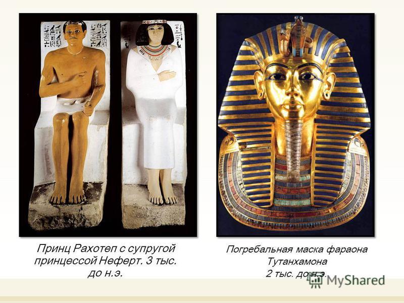 Принц Рахотеп с супругой принцессой Неферт. 3 тыс. до н.э. Погребальная маска фараона Тутанхамона 2 тыс. до н.э.