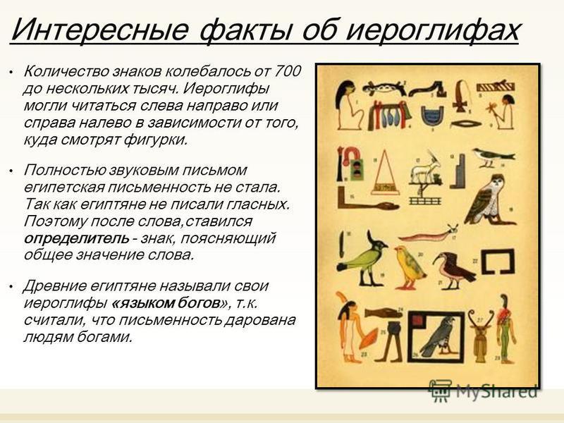 Интересные факты об иероглифах Количество знаков колебалось от 700 до нескольких тысяч. Иероглифы могли читаться слева направо или справа налево в зависимости от того, куда смотрят фигурки. Полностью звуковым письмом египетская письменность не стала.