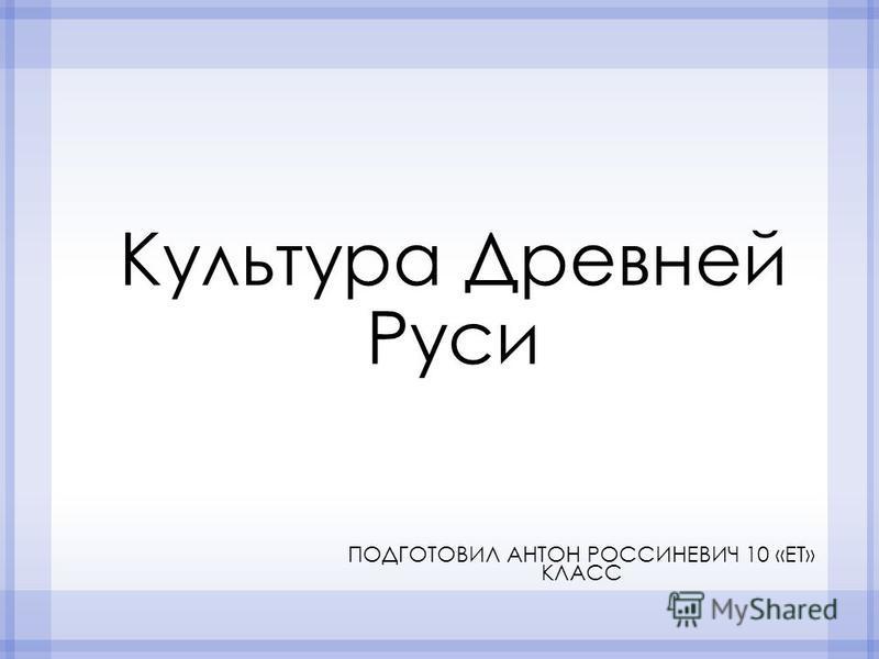 Культура Древней Руси ПОДГОТОВИЛ АНТОН РОССИНЕВИЧ 10 «ЕТ» КЛАСС