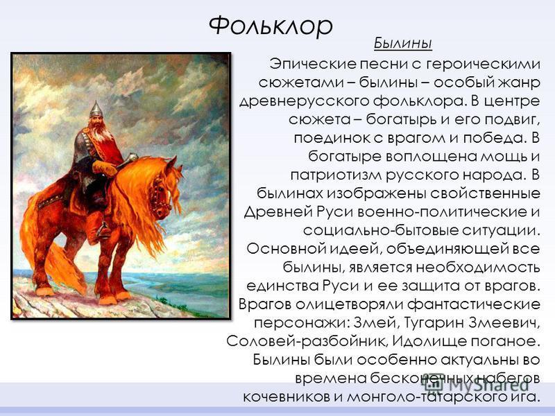 Эпические песни с героическими сюжетами – былины – особый жанр древнерусского фольклора. В центре сюжета – богатырь и его подвиг, поединок с врагом и победа. В богатыре воплощена мощь и патриотизм русского народа. В былинах изображены свойственные Др