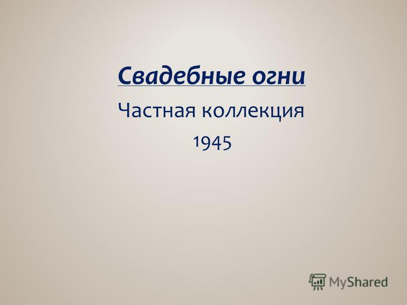 Свадебные огни Частная коллекция 1945