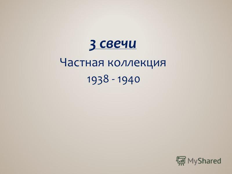 3 свечи Частная коллекция 1938 - 1940
