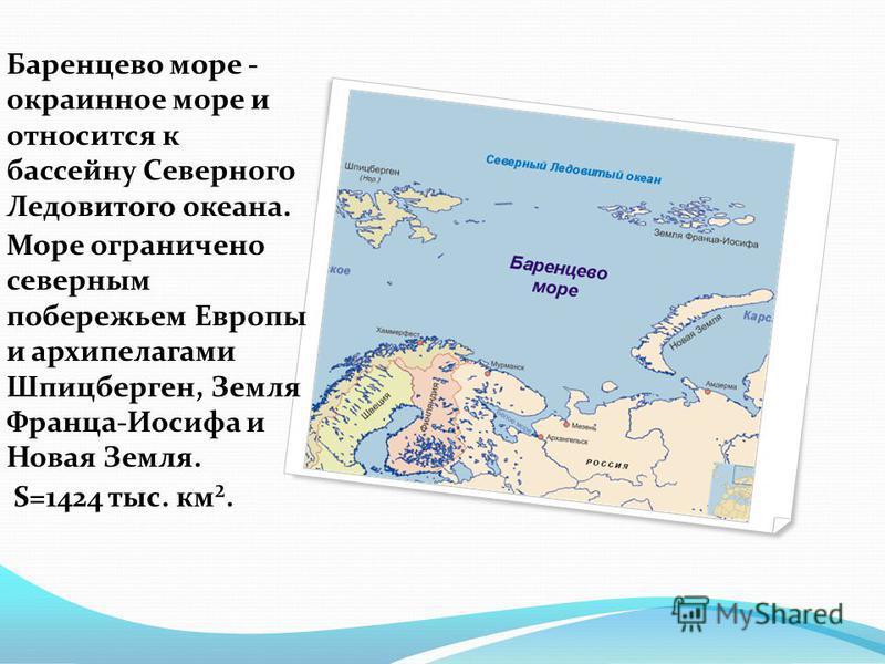 Баренцево море - окраинное море и относится к бассейну Северного Ледовитого океана. Море ограничено северным побережьем Европы и архипелагами Шпицберген, Земля Франца-Иосифа и Новая Земля. S=1424 тыс. км².