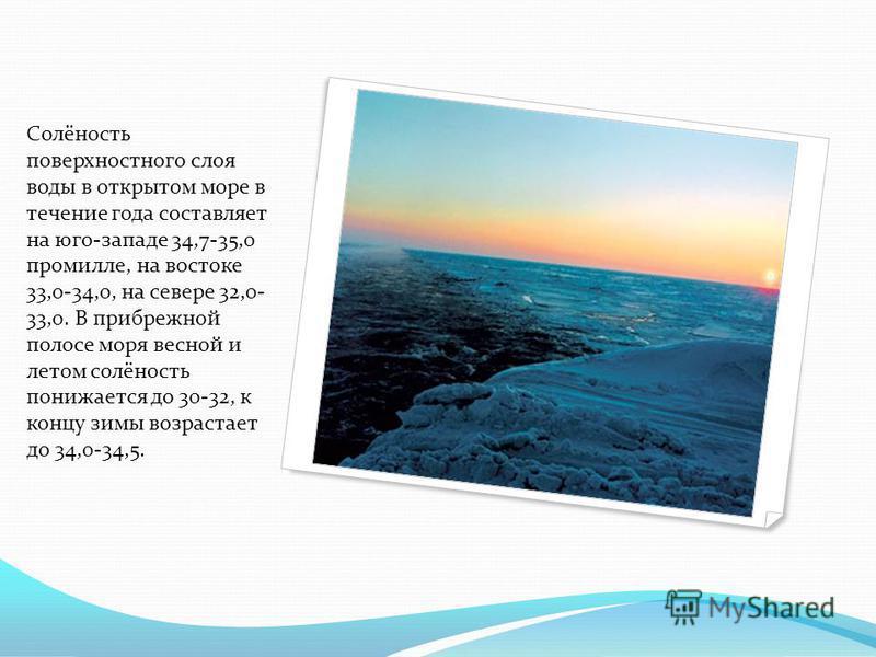 Солёность поверхностного слоя воды в открытом море в течение года составляет на юго-западе 34,7-35,0 промилле, на востоке 33,0-34,0, на севере 32,0- 33,0. В прибрежной полосе моря весной и летом солёность понижается до 30-32, к концу зимы возрастает