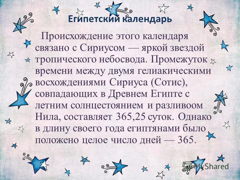 Египетский календарь Происхождение этого календаря связано с Сириусом яркой звездой тропического небосвода. Промежуток времени между двумя гелиакическими восхождениями Сириуса (Сотис), совпадающих в Древнем Египте с летним солнцестоянием и разливоом