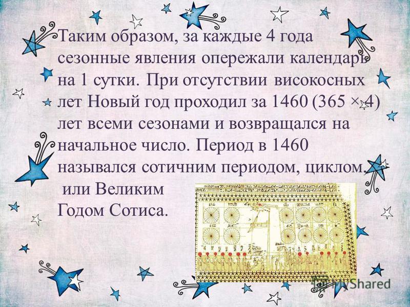 Таким образом, за каждые 4 года сезонные явления опережали календарь на 1 сутки. При отсутствии високосных лет Новый год проходил за 1460 (365 × 4) лет всеми сезонами и возвращался на начальное число. Период в 1460 назывался сотичним периодом, циклом