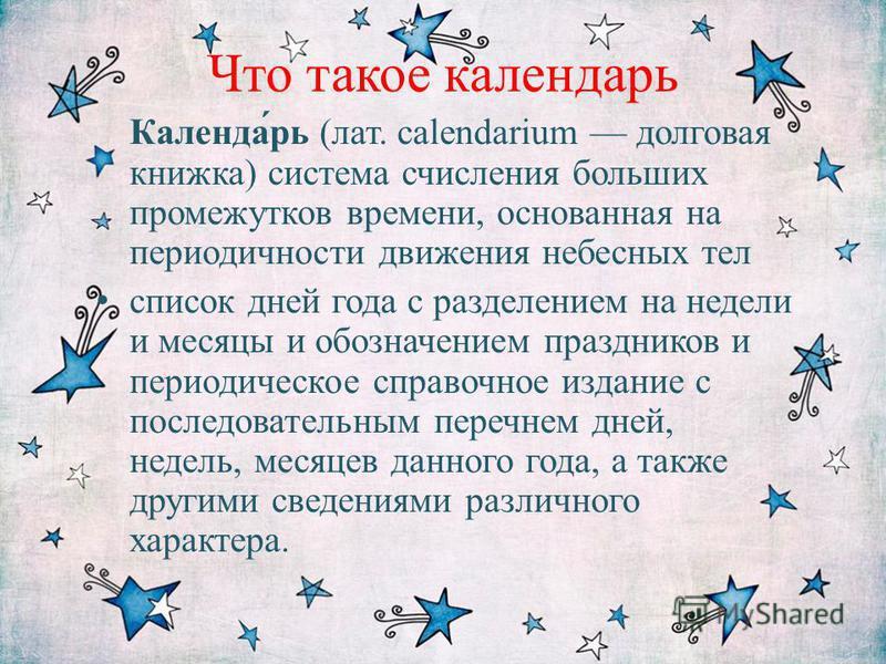 Что такое календарь Календа́рь (лат. calendarium долговая книжка) система счисления больших промежутков времени, основанная на периодичности движения небесных тел список дней года с разделением на недели и месяцы и обозначением праздников и периодиче