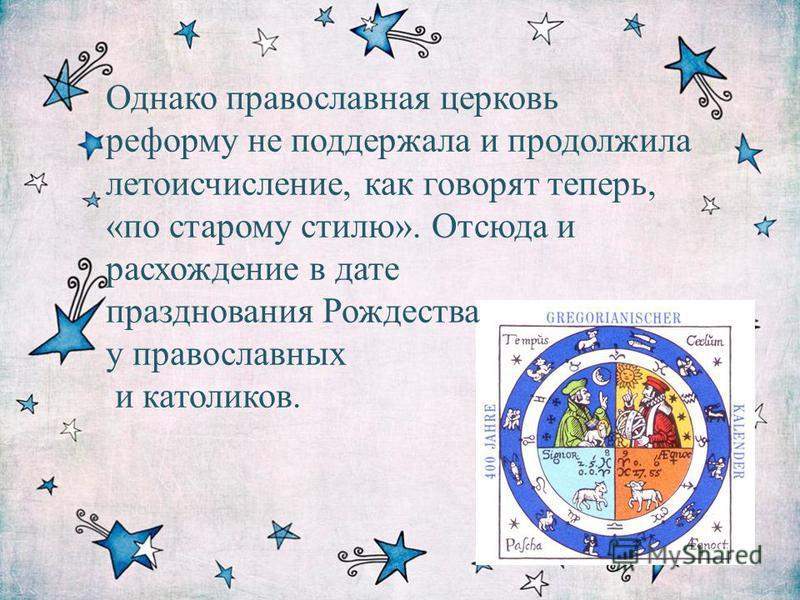 Однако православная церковь реформу не поддержала и продолжила летоисчисление, как говорят теперь, «по старому стилю». Отсюда и расхождение в дате празднования Рождества у православных и католиков.