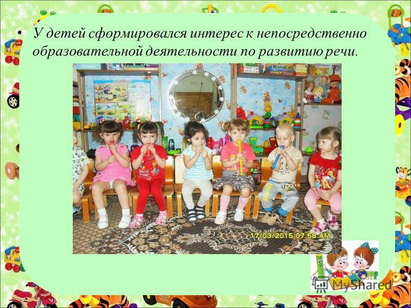 У детей сформировался интерес к непосредственно образовательной деятельности по развитию речи.