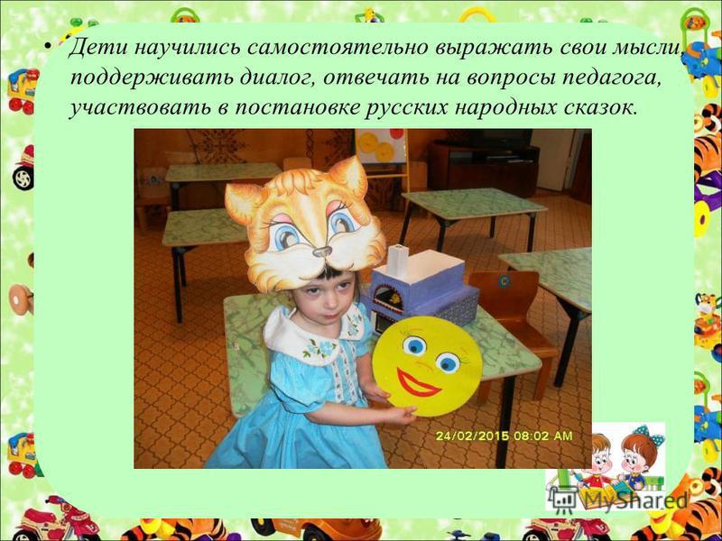 Дети научились самостоятельно выражать свои мысли, поддерживать диалог, отвечать на вопросы педагога, участвовать в постановке русских народных сказок.