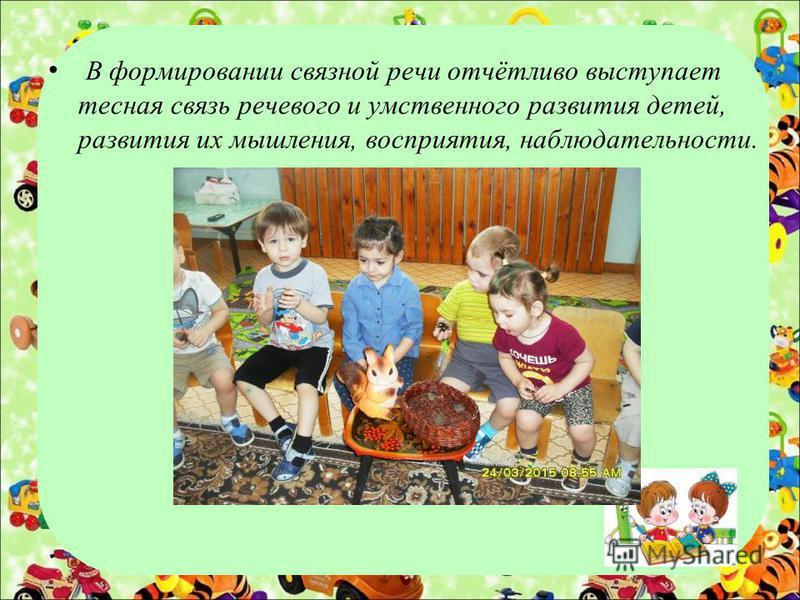 В формировании связной речи отчётливо выступает тесная связь речевого и умственного развития детей, развития их мышления, восприятия, наблюдательности.