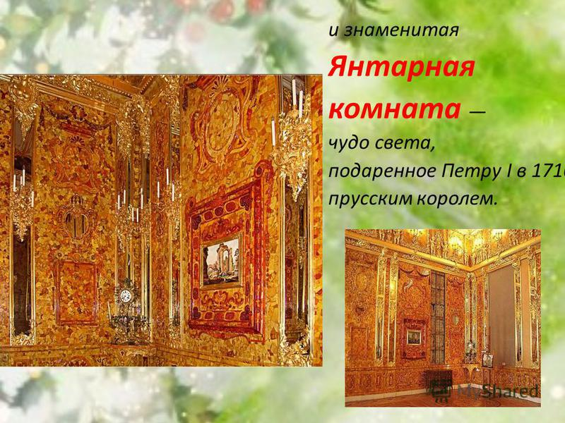 и знаменитая Янтарная комната чудо света, подаренное Петру I в 1716 г. прусским королем.