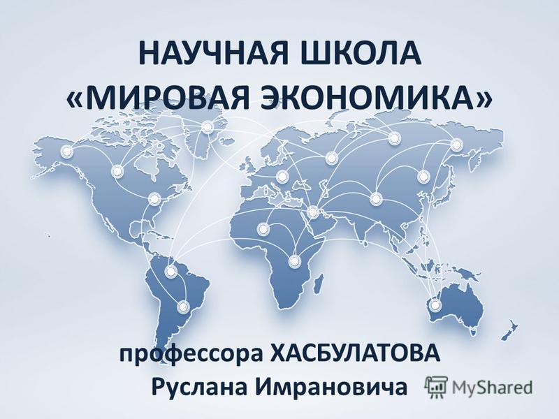 Научно-практические конференции НАУЧНАЯ ШКОЛА «МИРОВАЯ ЭКОНОМИКА» профессора ХАСБУЛАТОВА Руслана Имрановича