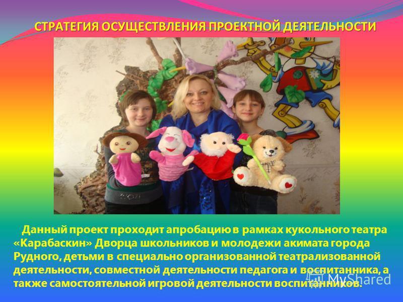 Данный проект проходит апробацию в рамках кукольного театра «Карабаскин» Дворца школьников и молодежи акимата города Рудного, детьми в специально организованной театрализованной деятельности, совместной деятельности педагога и воспитанника, а также с