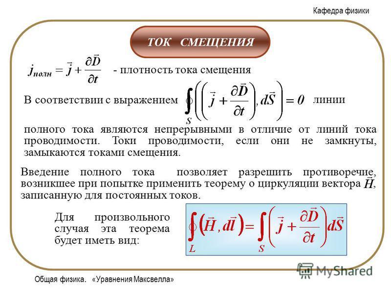 Кафедра физики Общая физика. «Уравнения Максвелла» ТОК СМЕЩЕНИЯ - плотность тока смещения полного тока являются непрерывными в отличие от линий тока проводимости. Токи проводимости, если они не замкнуты, замыкаются токами смещения. В соответствии с в