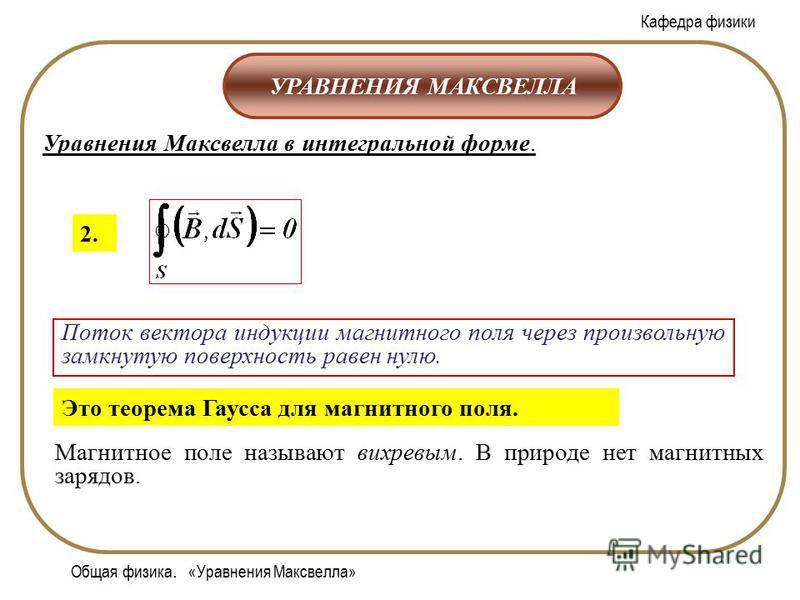 Кафедра физики Общая физика. «Уравнения Максвелла» УРАВНЕНИЯ МАКСВЕЛЛА Уравнения Максвелла в интегральной форме. 2. Поток вектора индукции магнитного поля через произвольную замкнутую поверхность равен нулю. Магнитное поле называют вихревым. В природ