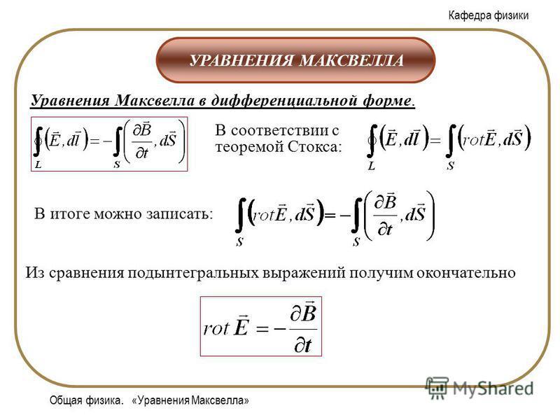 Кафедра физики Общая физика. «Уравнения Максвелла» УРАВНЕНИЯ МАКСВЕЛЛА Уравнения Максвелла в дифференциальной форме. В соответствии с теоремой Стокса: В итоге можно записать: Из сравнения подынтегральных выражений получим окончательно